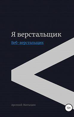 Арсений Матыцин - Я верстальщик. Веб-верстальщик