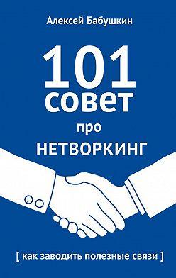 Алексей Бабушкин - 101совет про нетворкинг. Как заводить полезные связи