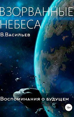 Вячеслав Васильев - Воспоминания о будущем. Книга 1. Взорванные небеса