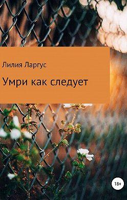 Лилия Ларгус - Умри как следует