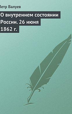 Петр Валуев - Овнутреннем состоянии России. 26июня 1862г.