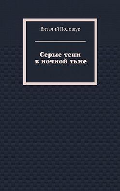 Виталий Полищук - Серыетени вночнойтьме