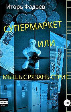 Игорь Фадеев - Супермаркет, или Мышь с Рязань-стрит