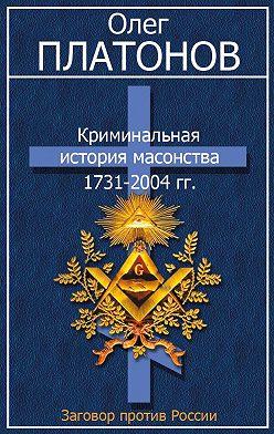 Олег Платонов - Криминальная история масонства 1731–2004 гг.