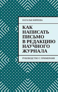 Наталья Киреева - Как написать письмо в редакцию научного журнала. Руководство спримерами