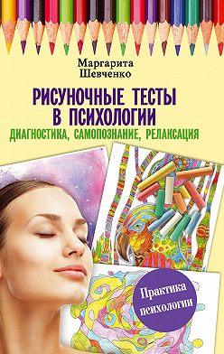 Маргарита Шевченко - Рисуночные тесты в психологии: диагностика, самопознание, релаксация