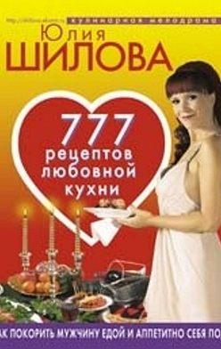 Юлия Шилова - 777 рецептов от Юлии Шиловой: любовь, страсть и наслаждение