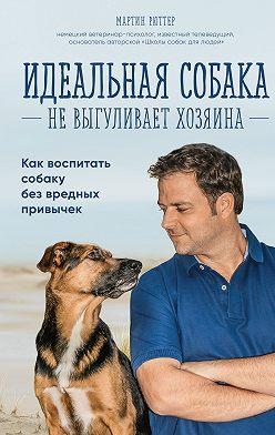 Мартин Рюттер - Идеальная собака не выгуливает хозяина. Как воспитать собаку без вредных привычек