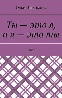 Ольга Пахомова - Ты – это я, ая – этоты. Стихи