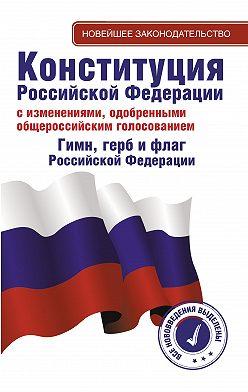 Неустановленный автор - Конституция Российской Федерации с изменениями, одобренными общероссийским голосованием. Гимн, герб и флаг Российской Федерации