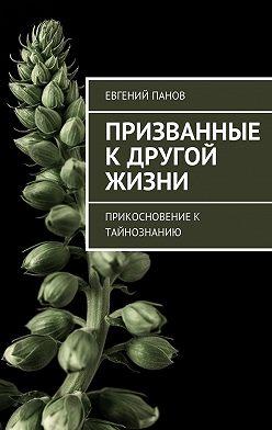 Евгений Панов - Призванные кдругой жизни. Прикосновение к тайнознанию