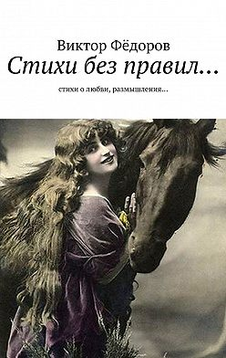 Виктор Фёдоров - Стихи без правил… Стихи о любви, размышления…