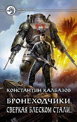 Константин Калбазов - Бронеходчики. Сверкая блеском стали…