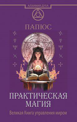 Жерар Энкос (Папюс) - Практическая магия. Великая Книга управления миром