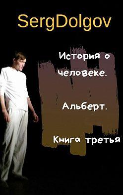 Serg Dolgov - История очеловеке. Альберт. Книга третья