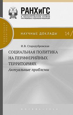 Ирина Стародубровская - Социальная политика на периферийных территориях. Актуальные проблемы