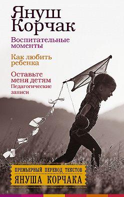 Януш Корчак - Воспитательные моменты. Как любить ребенка. Оставьте меня детям (Педагогические записи)