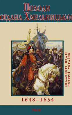 Юрій Сорока - Походи Богдана Хмельницького. 1648–1654