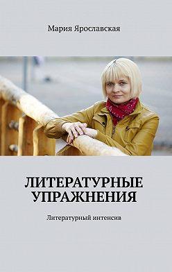 Мария Ярославская - Литературные упражнения. Литературный интенсив