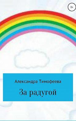 Александра Тимофеева - За радугой