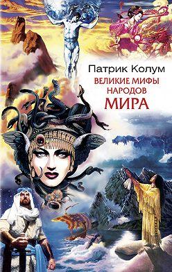Патрик Колум - Великие мифы народов мира