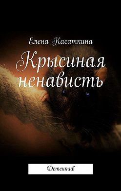 Елена Касаткина - Крысиная ненависть