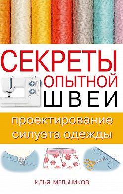 Илья Мельников - Секреты опытной швеи: проектирование силуэта одежды