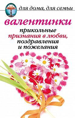 Анна Бышкина - Валентинки: Прикольные признания в любви, поздравления и пожелания