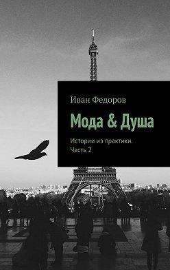 Иван Федоров - Мода &Душа. Истории из практики. Часть 2
