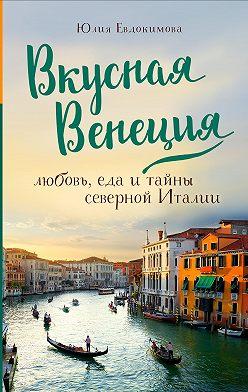 Юлия Евдокимова - Вкусная Венеция. Любовь, еда и тайны северной Италии