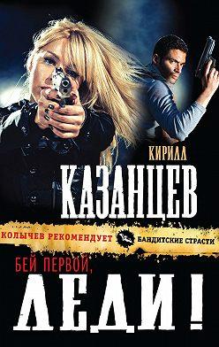 Кирилл Казанцев - Бей первой, леди!