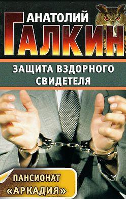 Анатолий Галкин - Защита вздорного свидетеля