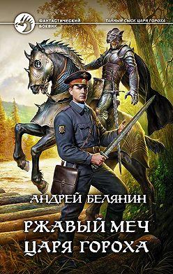 Андрей Белянин - Ржавый меч царя Гороха