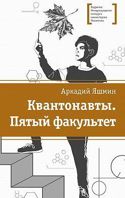 Аркадий Яшмин - Квантонавты. Пятый факультет
