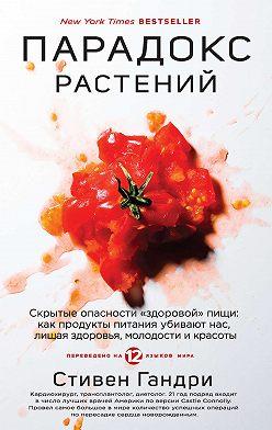 Стивен Гандри - Парадокс растений. Скрытые опасности «здоровой» пищи: как продукты питания убивают нас, лишая здоровья, молодости и красоты