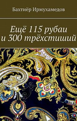 Бахтиёр Ирмухамедов - Ещё 115рубаи и300трёхстиший