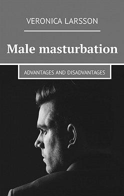 Veronica Larsson - Male masturbation. Advantages and disadvantages