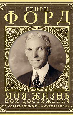 Генри Форд - Моя жизнь, мои достижения. С современными комментариями