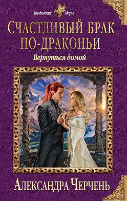 Александра Черчень - Счастливый брак по-драконьи. Вернуться домой