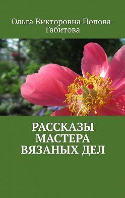 Ольга Попова-Габитова - Рассказы мастера вязаныхдел