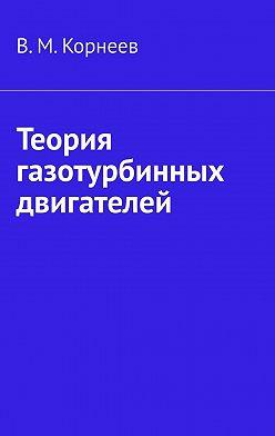 В. Корнеев - Теория газотурбинных двигателей