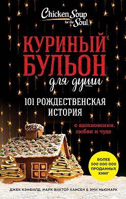 Джек Кэнфилд - Куриный бульон для души. 101 рождественская история о вдохновении, любви и чуде