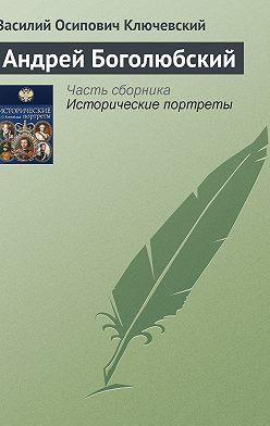 Василий Ключевский - Андрей Боголюбский