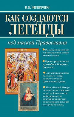 Валерий Филимонов - Как создаются легенды. Под маской Православия. Допустима ли неправда в Церкви?