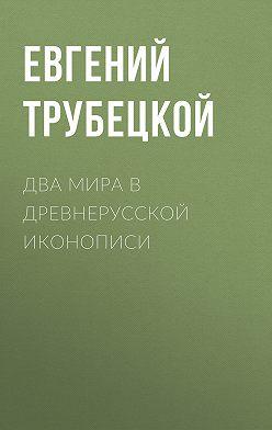 Евгений Трубецкой - Два мира в древнерусской иконописи