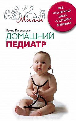 Ирина Пигулевская - Домашний педиатр. Все, что нужно знать о детских болезнях