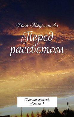 Лола Августинова - Перед рассветом. Сборник стихов. Книга1