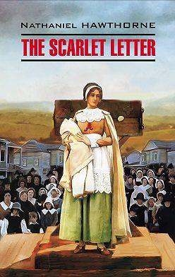 Натаниель Готорн - The Scarlet Letter / Алая буква. Книга для чтения на английском языке