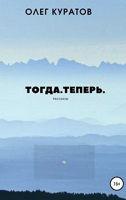 Олег Куратов - Тогда. Теперь. Сборник рассказов
