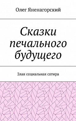 Олег Яненагорский - Сказки печального будущего. Злая социальная сатира